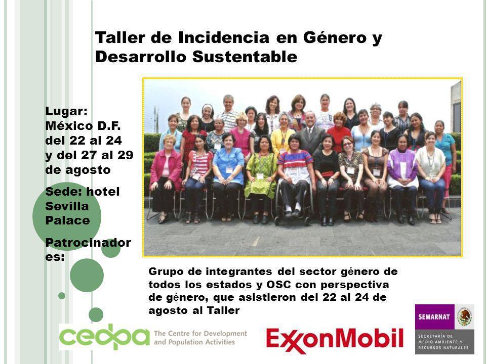 Taller de Incidencia en Género y Desarrollo Sustentable Lugar: México D.F. del 22 al 24 y del 27 al 29 de agosto Sede: hotel Sevilla Palace Patrocinad