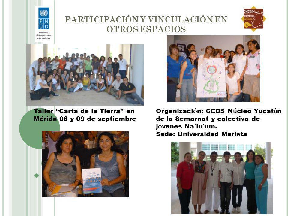 PARTICIPACIÓN Y VINCULACIÓN EN OTROS ESPACIOS Taller Carta de la Tierra en Mérida 08 y 09 de septiembre Organizaci ó n: CCDS N ú cleo Yucat á n de la