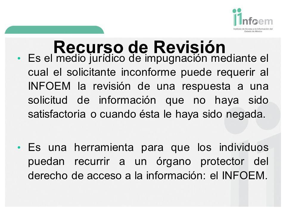 Recurso de Revisión Es el medio jurídico de impugnación mediante el cual el solicitante inconforme puede requerir al INFOEM la revisión de una respuesta a una solicitud de información que no haya sido satisfactoria o cuando ésta le haya sido negada.