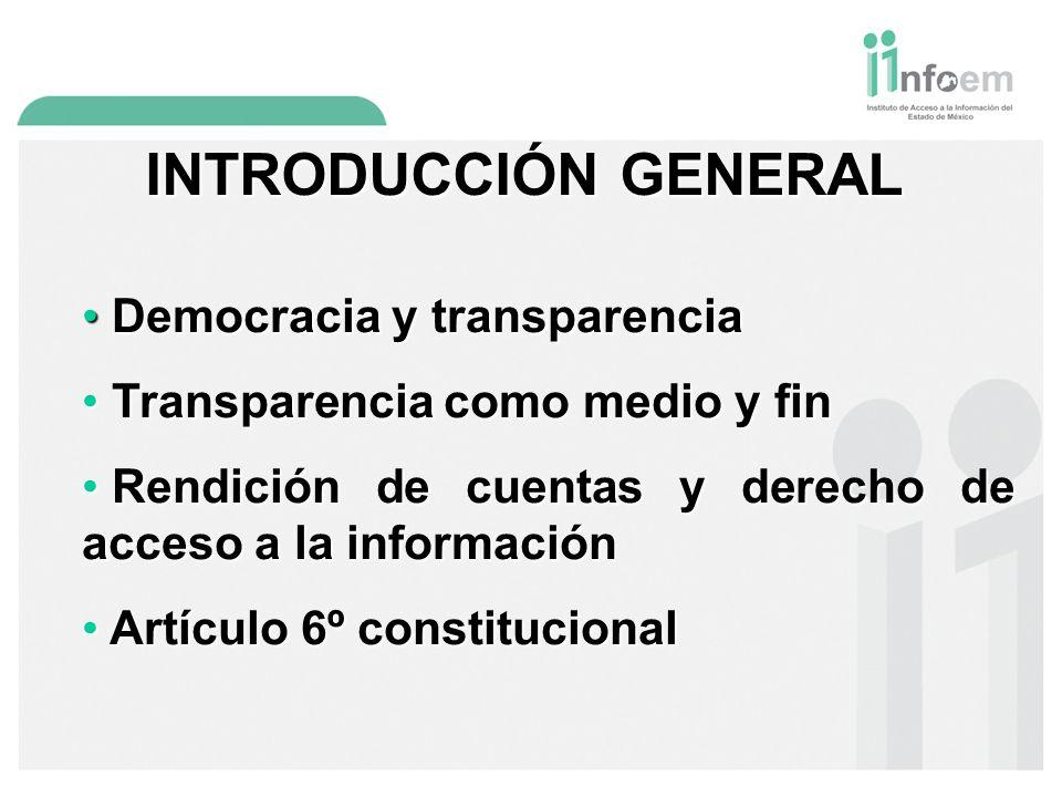 INTRODUCCIÓN GENERAL Democracia y transparencia Democracia y transparencia Transparencia como medio y fin Transparencia como medio y fin Rendición de cuentas y derecho de acceso a la información Rendición de cuentas y derecho de acceso a la información Artículo 6º constitucional Artículo 6º constitucional
