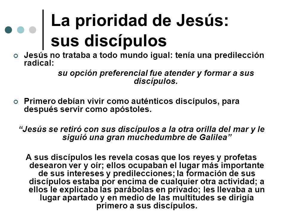 La prioridad de Jesús: sus discípulos Jesús no trataba a todo mundo igual: tenía una predilección radical: su opción preferencial fue atender y formar