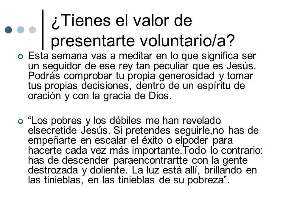¿Tienes el valor de presentarte voluntario/a? Esta semana vas a meditar en lo que significa ser un seguidor de ese rey tan peculiar que es Jesús. Podr
