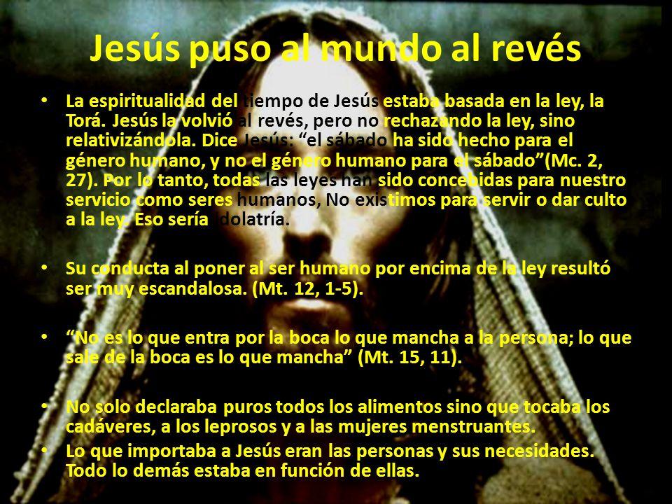 Jesús puso al mundo al revés La espiritualidad del tiempo de Jesús estaba basada en la ley, la Torá.