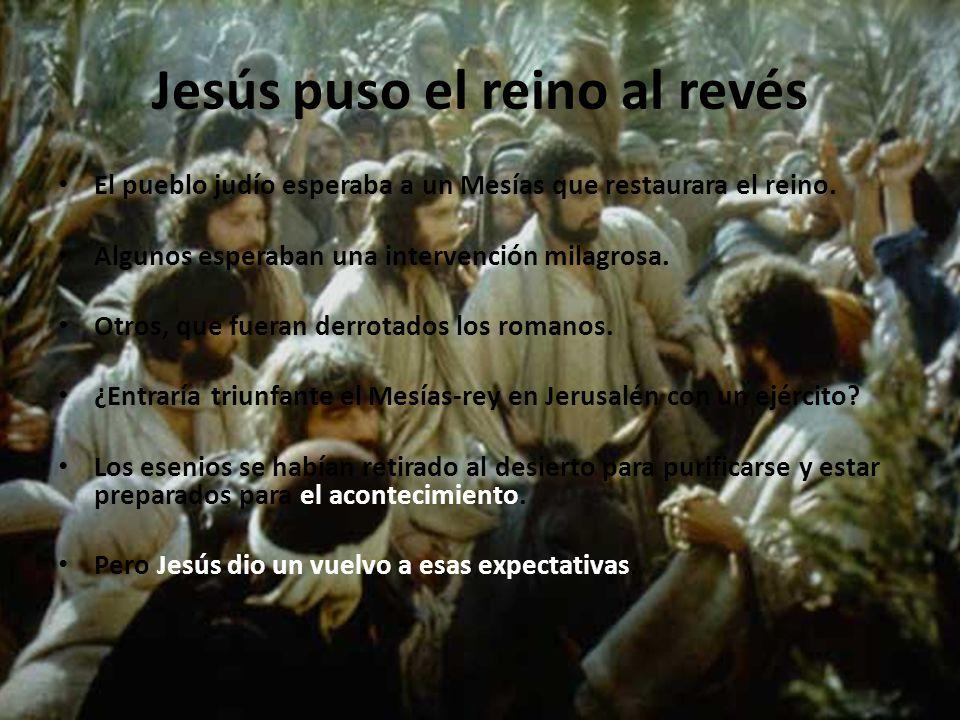 Jesús puso el reino al revés El pueblo judío esperaba a un Mesías que restaurara el reino.