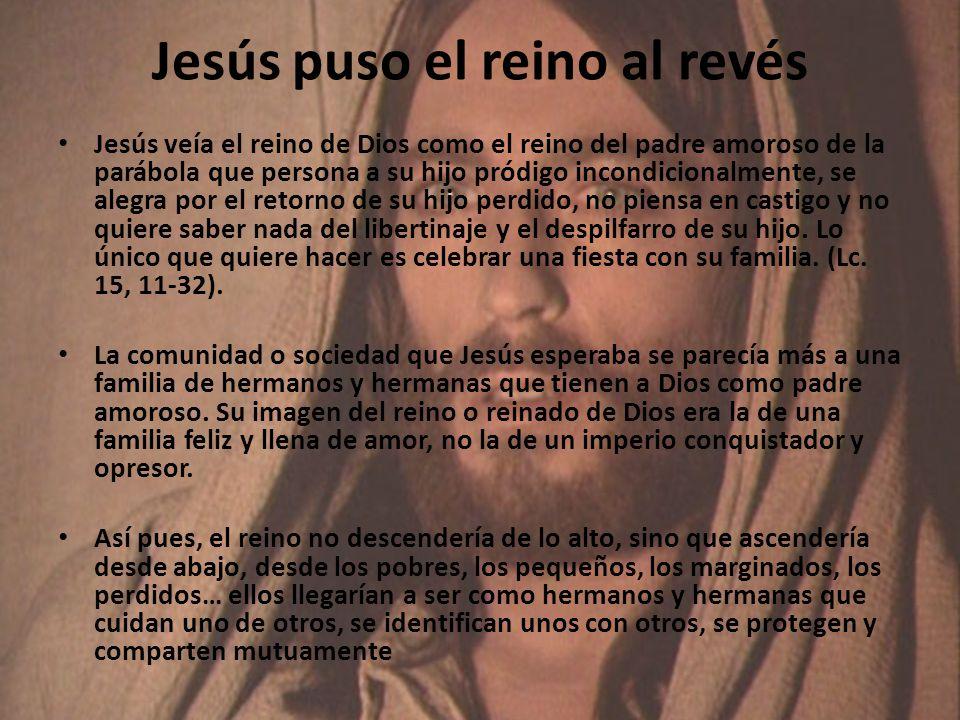 Jesús puso el reino al revés Jesús veía el reino de Dios como el reino del padre amoroso de la parábola que persona a su hijo pródigo incondicionalmente, se alegra por el retorno de su hijo perdido, no piensa en castigo y no quiere saber nada del libertinaje y el despilfarro de su hijo.