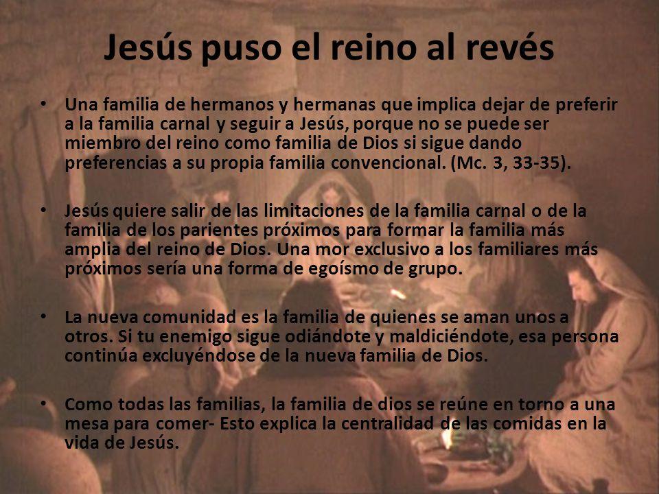 Jesús puso el reino al revés Una familia de hermanos y hermanas que implica dejar de preferir a la familia carnal y seguir a Jesús, porque no se puede ser miembro del reino como familia de Dios si sigue dando preferencias a su propia familia convencional.