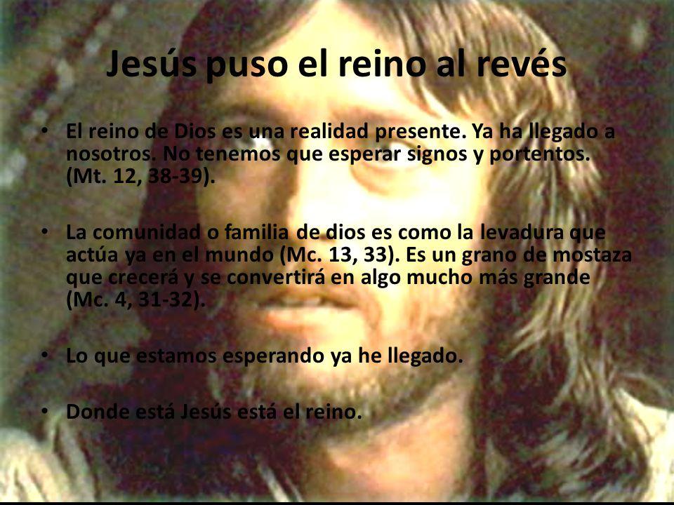 Jesús puso el reino al revés El reino de Dios es una realidad presente.