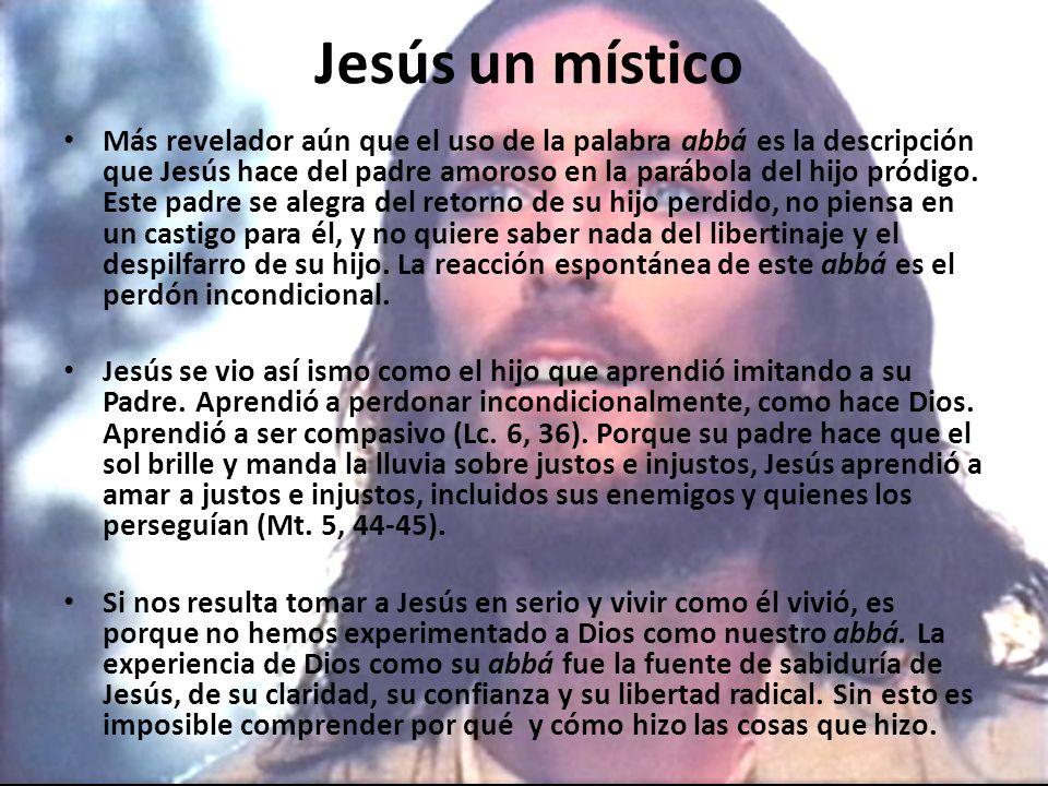 Jesús un místico Más revelador aún que el uso de la palabra abbá es la descripción que Jesús hace del padre amoroso en la parábola del hijo pródigo.