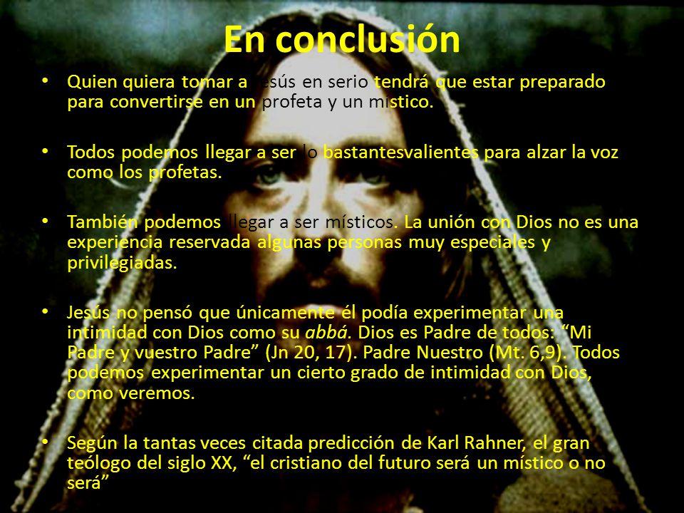 En conclusión Quien quiera tomar a Jesús en serio tendrá que estar preparado para convertirse en un profeta y un místico.