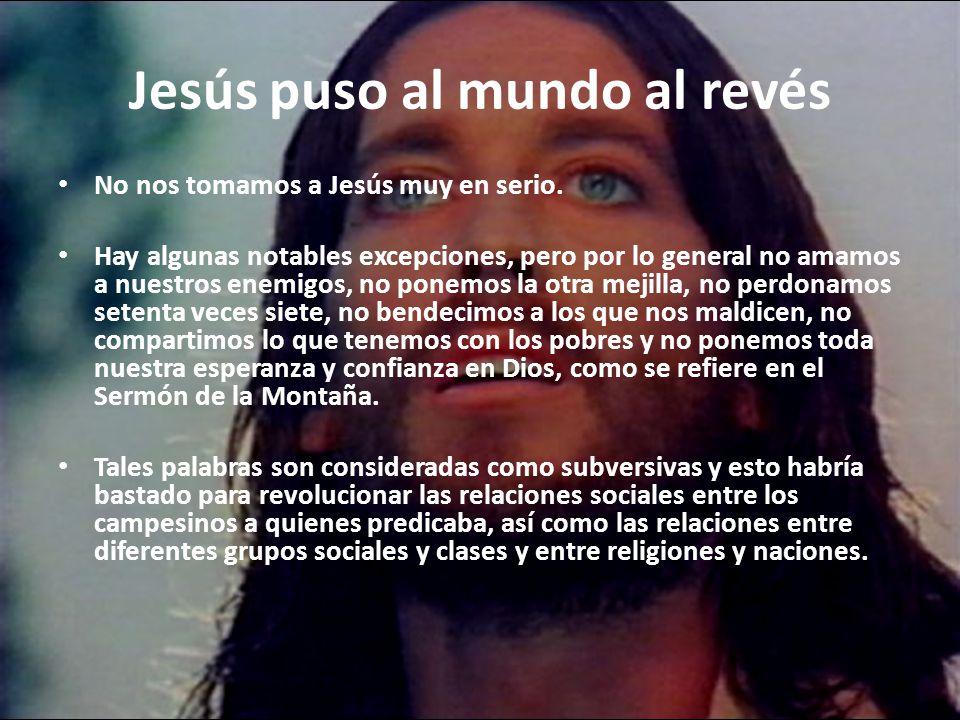 Jesús puso al mundo al revés No nos tomamos a Jesús muy en serio.