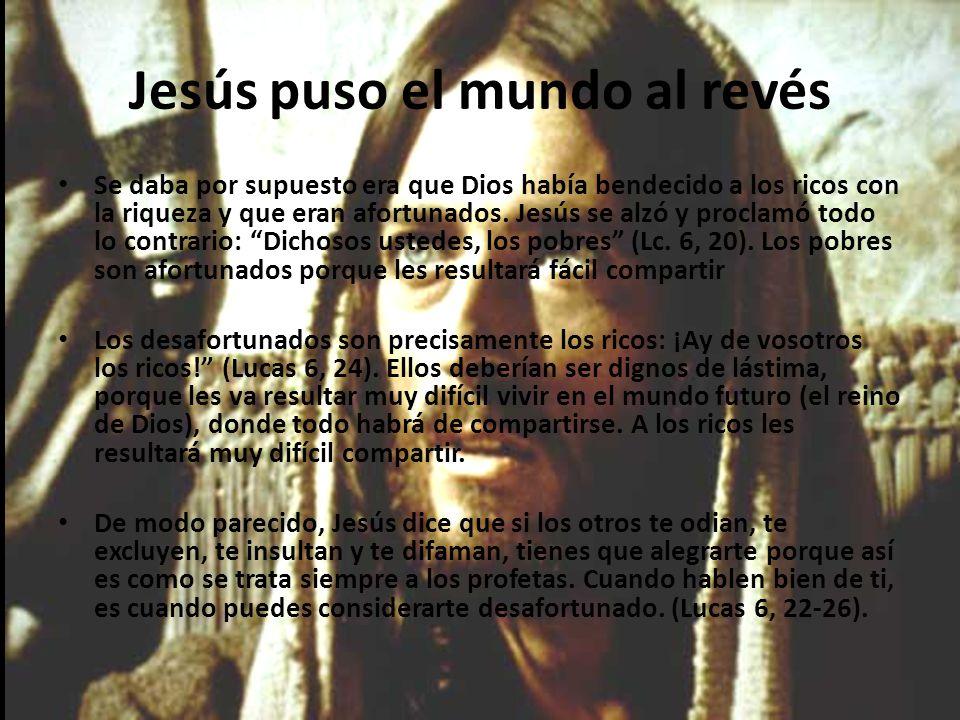 Jesús puso el mundo al revés Se daba por supuesto era que Dios había bendecido a los ricos con la riqueza y que eran afortunados.