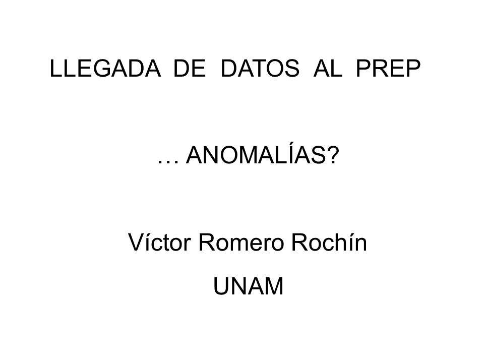 LLEGADA DE DATOS AL PREP … ANOMALÍAS? Víctor Romero Rochín UNAM