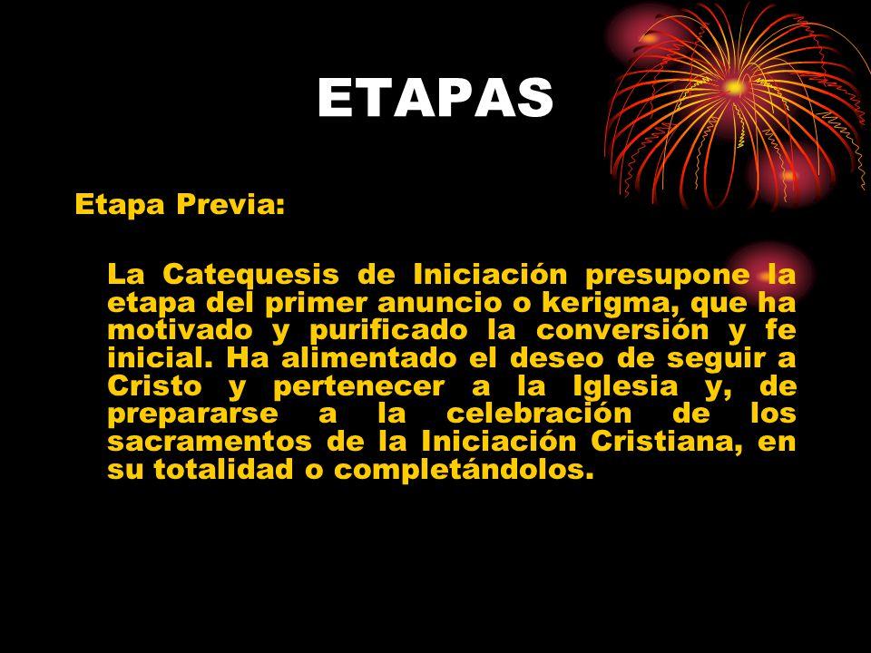 ETAPAS Etapa Previa: La Catequesis de Iniciación presupone la etapa del primer anuncio o kerigma, que ha motivado y purificado la conversión y fe inic