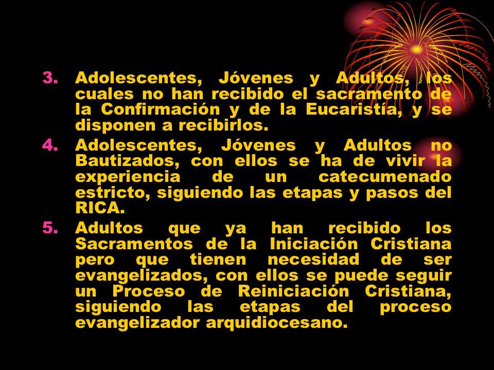 3.Adolescentes, Jóvenes y Adultos, los cuales no han recibido el sacramento de la Confirmación y de la Eucaristía, y se disponen a recibirlos. 4.Adole