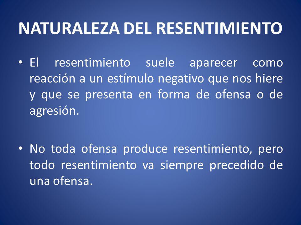NATURALEZA DEL RESENTIMIENTO El resentimiento suele aparecer como reacción a un estímulo negativo que nos hiere y que se presenta en forma de ofensa o