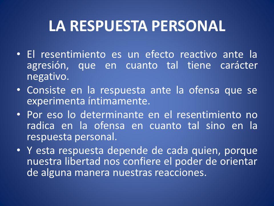 LA RESPUESTA PERSONAL El resentimiento es un efecto reactivo ante la agresión, que en cuanto tal tiene carácter negativo. Consiste en la respuesta ant