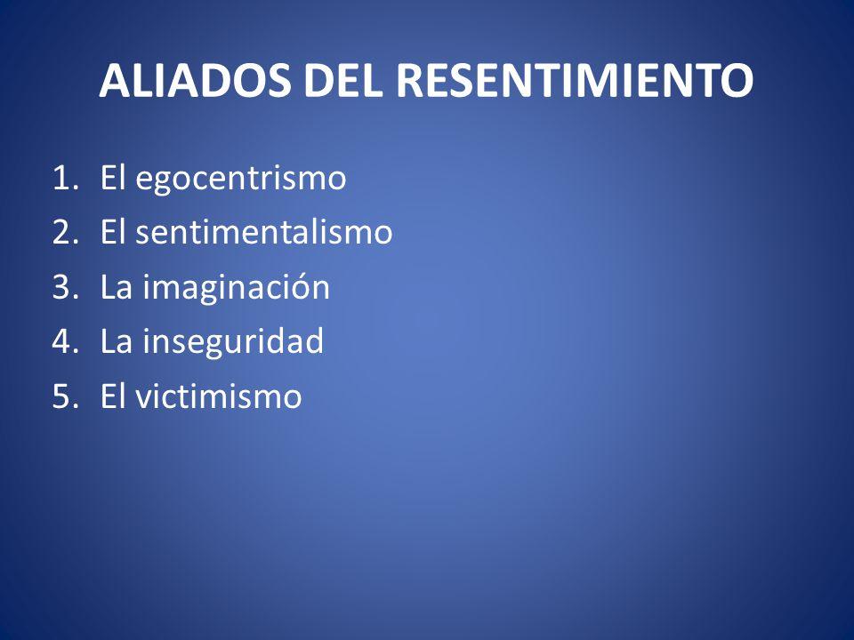 ALIADOS DEL RESENTIMIENTO 1.El egocentrismo 2.El sentimentalismo 3.La imaginación 4.La inseguridad 5.El victimismo