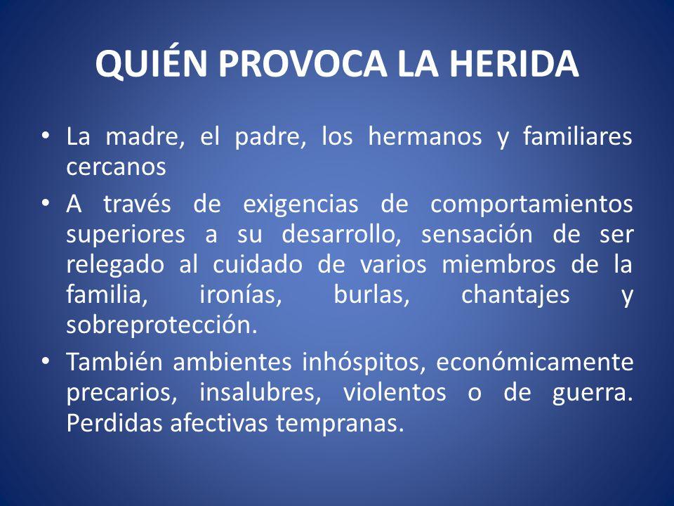 QUIÉN PROVOCA LA HERIDA La madre, el padre, los hermanos y familiares cercanos A través de exigencias de comportamientos superiores a su desarrollo, s