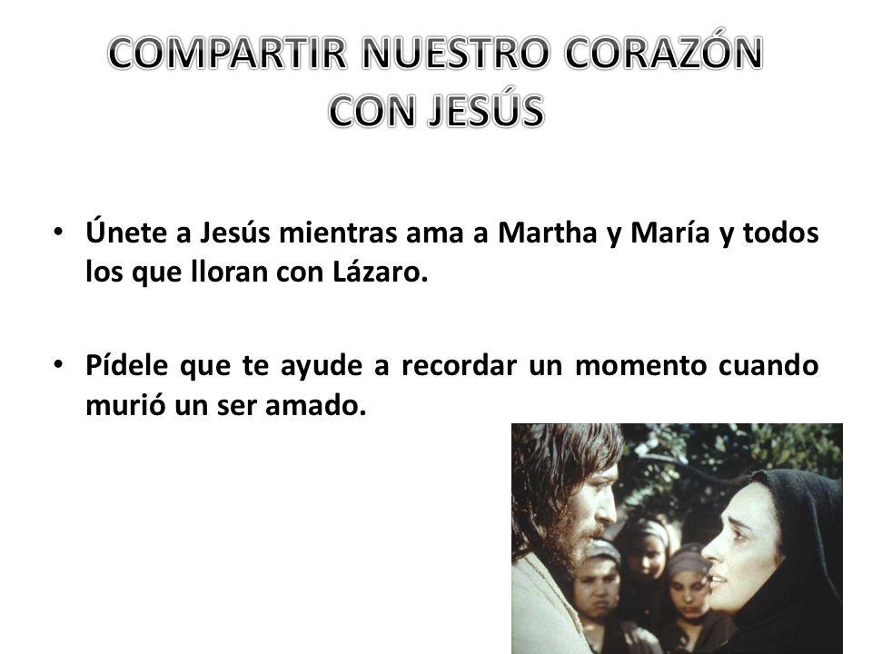 Únete a Jesús mientras ama a Martha y María y todos los que lloran con Lázaro. Pídele que te ayude a recordar un momento cuando murió un ser amado.