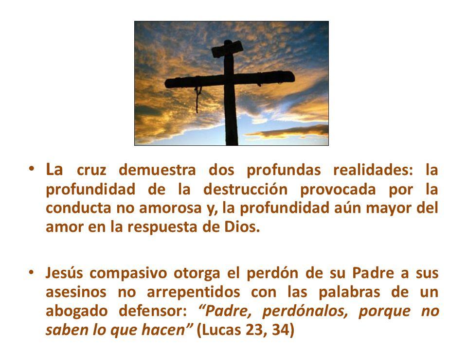 La cruz demuestra dos profundas realidades: la profundidad de la destrucción provocada por la conducta no amorosa y, la profundidad aún mayor del amor