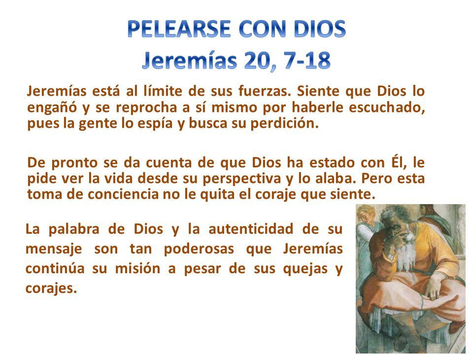 Jeremías está al límite de sus fuerzas. Siente que Dios lo engañó y se reprocha a sí mismo por haberle escuchado, pues la gente lo espía y busca su pe