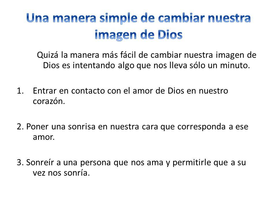 Quizá la manera más fácil de cambiar nuestra imagen de Dios es intentando algo que nos lleva sólo un minuto. 1.Entrar en contacto con el amor de Dios