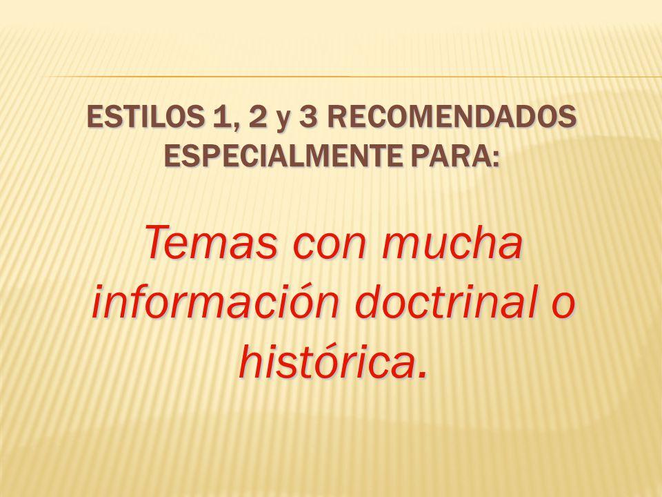 Temas con mucha información doctrinal o histórica. ESTILOS 1, 2 y 3 RECOMENDADOS ESPECIALMENTE PARA: