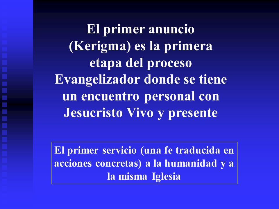 El primer anuncio (Kerigma) es la primera etapa del proceso Evangelizador donde se tiene un encuentro personal con Jesucristo Vivo y presente El primer servicio (una fe traducida en acciones concretas) a la humanidad y a la misma Iglesia