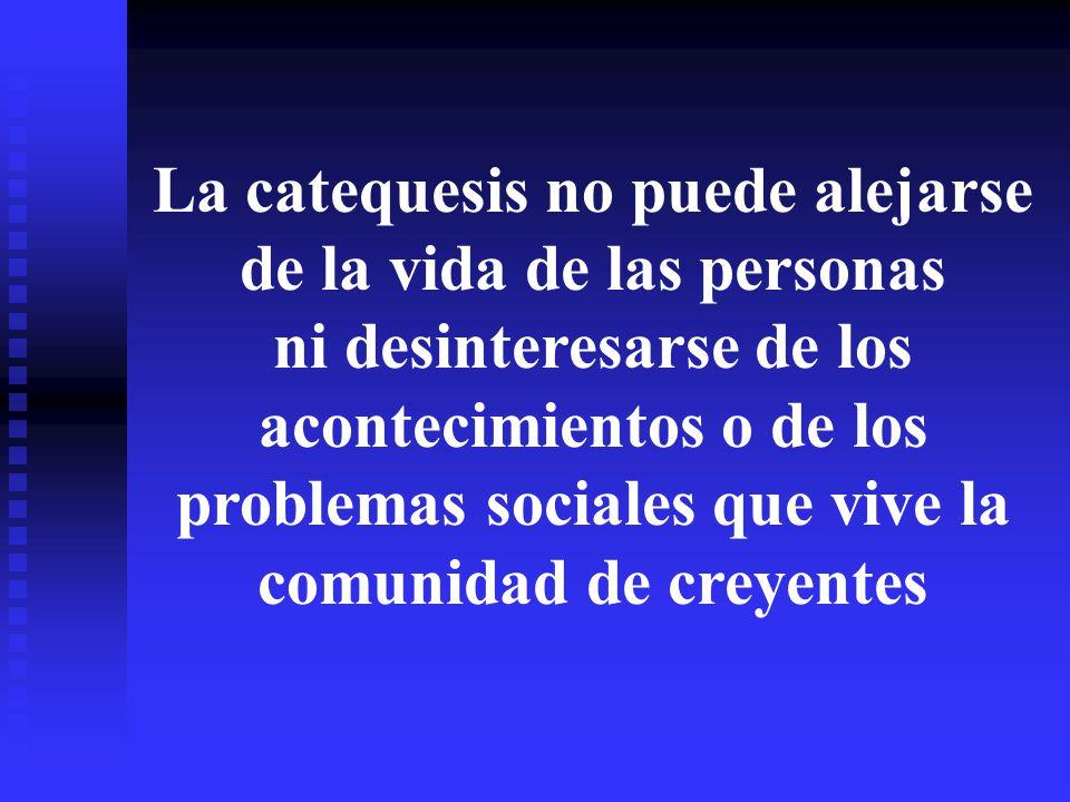 La catequesis no puede alejarse de la vida de las personas ni desinteresarse de los acontecimientos o de los problemas sociales que vive la comunidad de creyentes