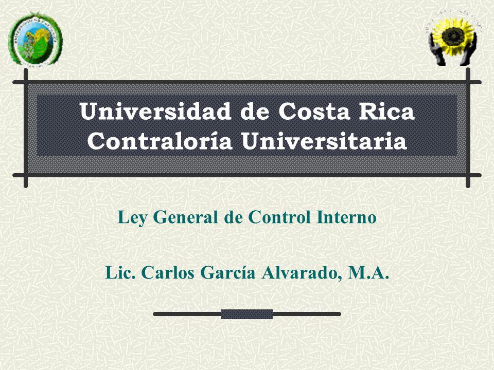 Universidad de Costa Rica Contraloría Universitaria Ley General de Control Interno Lic. Carlos García Alvarado, M.A.