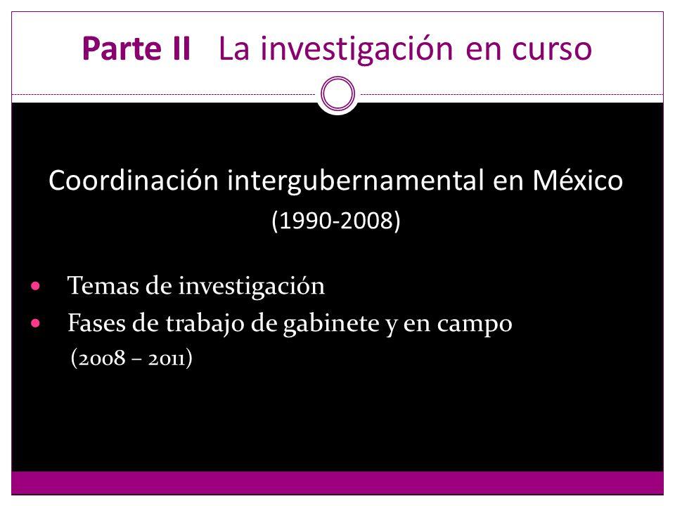 Parte II La investigación en curso Coordinación intergubernamental en México (1990-2008) Temas de investigación Fases de trabajo de gabinete y en campo (2008 – 2011)