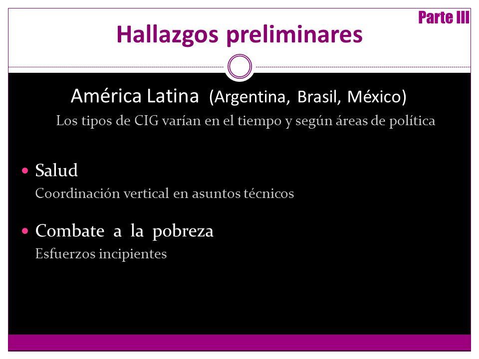 Hallazgos preliminares América Latina (Argentina, Brasil, México) Los tipos de CIG varían en el tiempo y según áreas de política Salud Coordinación vertical en asuntos técnicos Combate a la pobreza Esfuerzos incipientes Parte III