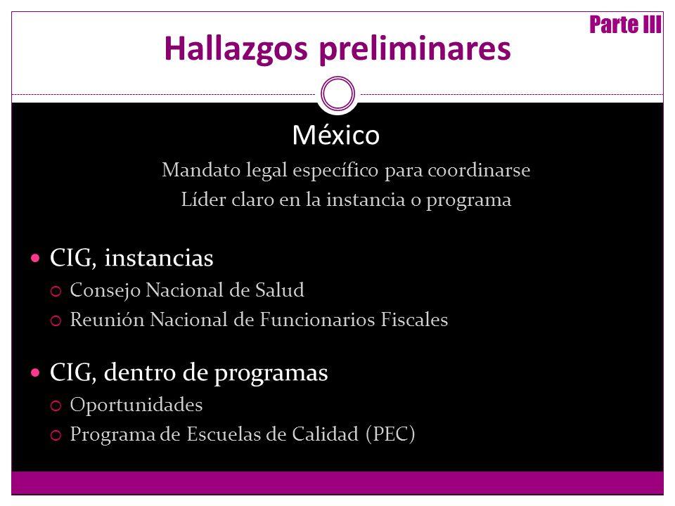 Hallazgos preliminares México Mandato legal específico para coordinarse Líder claro en la instancia o programa CIG, instancias Consejo Nacional de Salud Reunión Nacional de Funcionarios Fiscales CIG, dentro de programas Oportunidades Programa de Escuelas de Calidad (PEC) Parte III