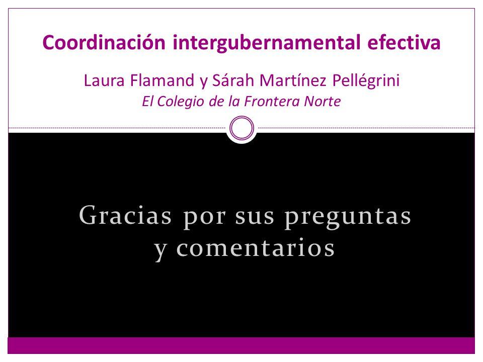 Gracias por sus preguntas y comentarios Coordinación intergubernamental efectiva Laura Flamand y Sárah Martínez Pellégrini El Colegio de la Frontera Norte