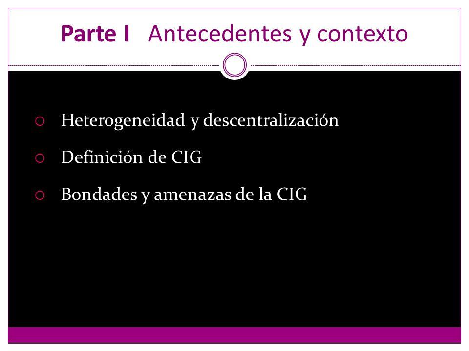 Parte I Antecedentes y contexto Heterogeneidad y descentralización Definición de CIG Bondades y amenazas de la CIG