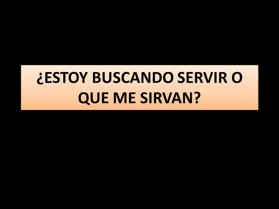 ¿ESTOY BUSCANDO SERVIR O QUE ME SIRVAN?