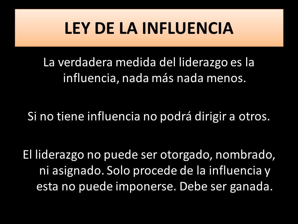 LEY DE LA INFLUENCIA La verdadera medida del liderazgo es la influencia, nada más nada menos. Si no tiene influencia no podrá dirigir a otros. El lide