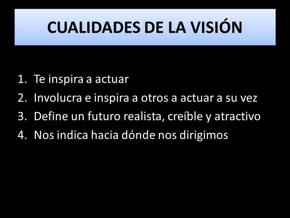 CUALIDADES DE LA VISIÓN 1.Te inspira a actuar 2.Involucra e inspira a otros a actuar a su vez 3.Define un futuro realista, creíble y atractivo 4.Nos i