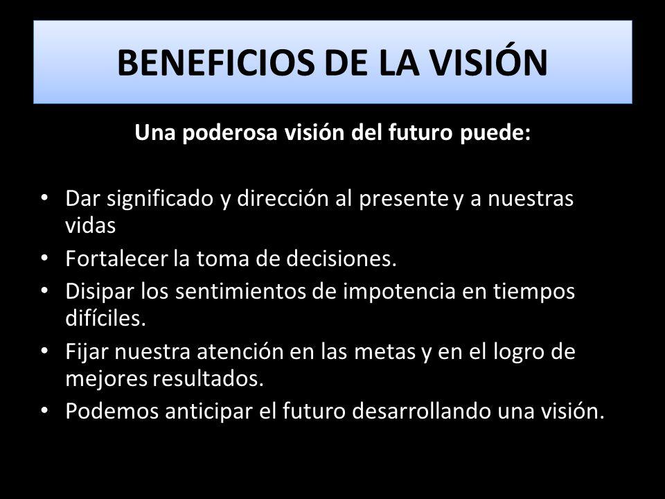 BENEFICIOS DE LA VISIÓN Una poderosa visión del futuro puede: Dar significado y dirección al presente y a nuestras vidas Fortalecer la toma de decisio