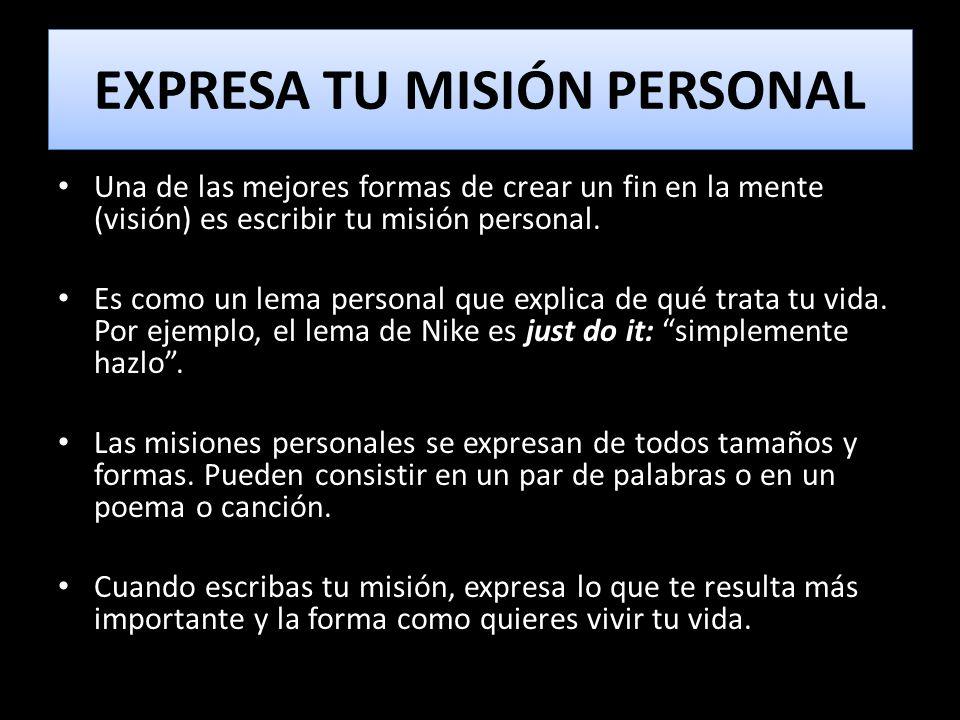 EXPRESA TU MISIÓN PERSONAL Una de las mejores formas de crear un fin en la mente (visión) es escribir tu misión personal. Es como un lema personal que