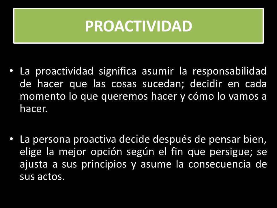 PROACTIVIDAD La proactividad significa asumir la responsabilidad de hacer que las cosas sucedan; decidir en cada momento lo que queremos hacer y cómo