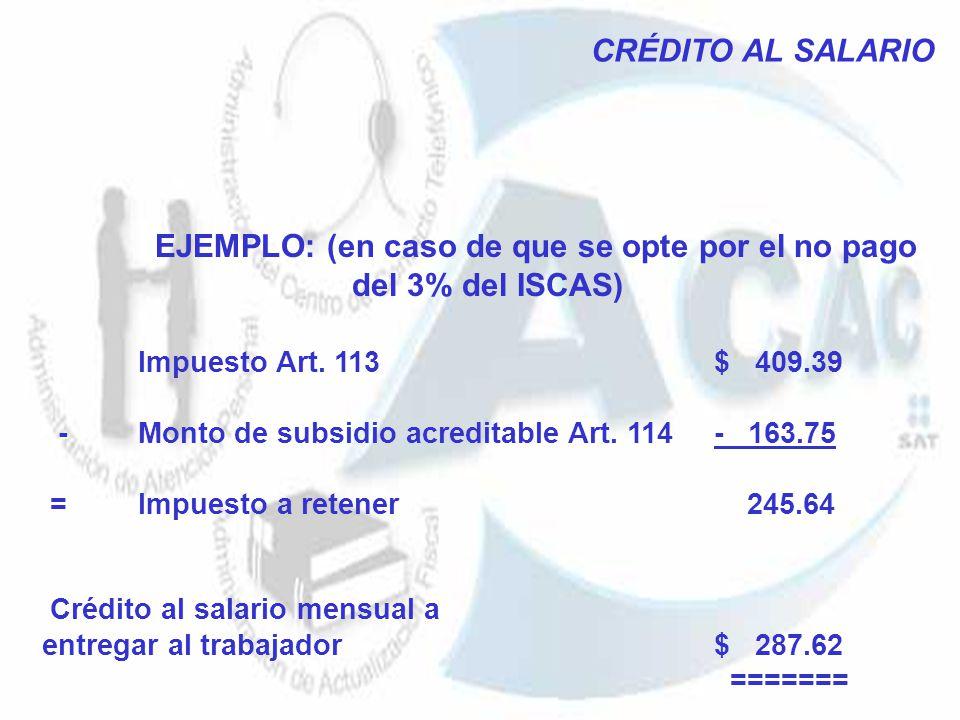 CRÉDITO AL SALARIO EJEMPLO: (en caso de que se opte por el no pago del 3% del ISCAS) Impuesto Art. 113 $ 409.39 -Monto de subsidio acreditable Art. 11