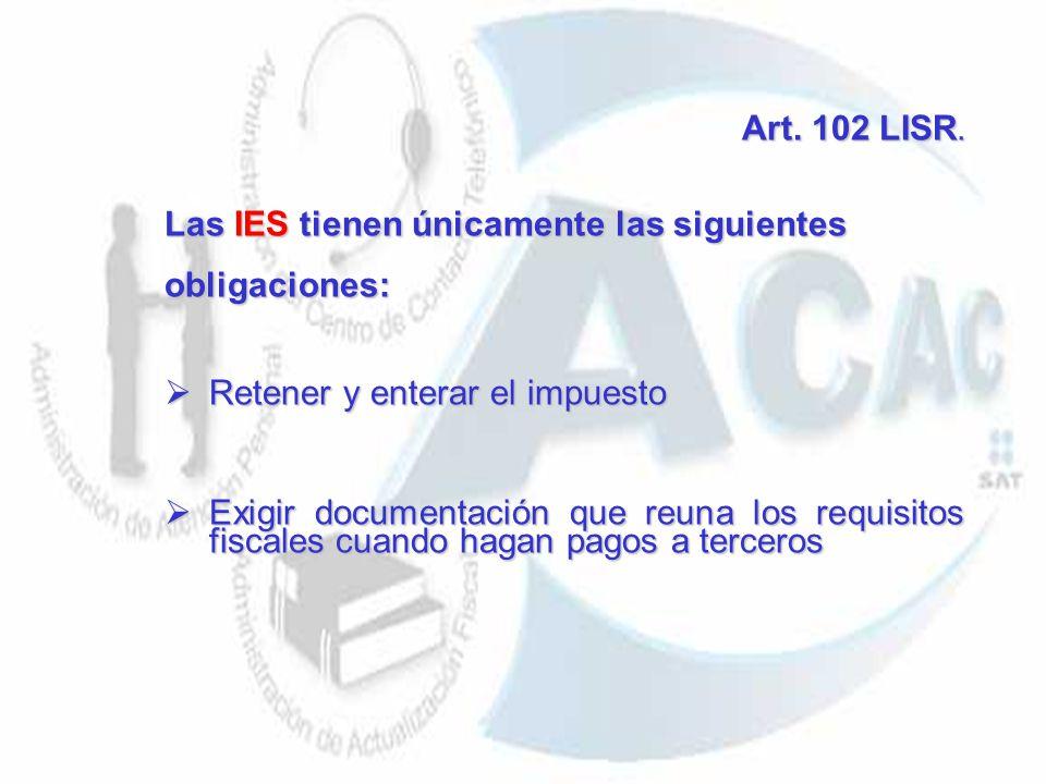 Art. 102 LISR. Art. 102 LISR. Las IES tienen únicamente las siguientes obligaciones: Retener y enterar el impuesto Retener y enterar el impuesto Exigi