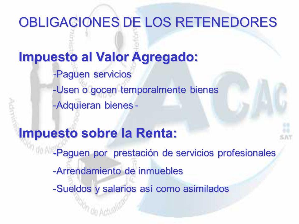 OBLIGACIONES DE LOS RETENEDORES Impuesto al Valor Agregado: -Paguen servicios -Usen o gocen temporalmente bienes -Adquieran bienes- Impuesto sobre la