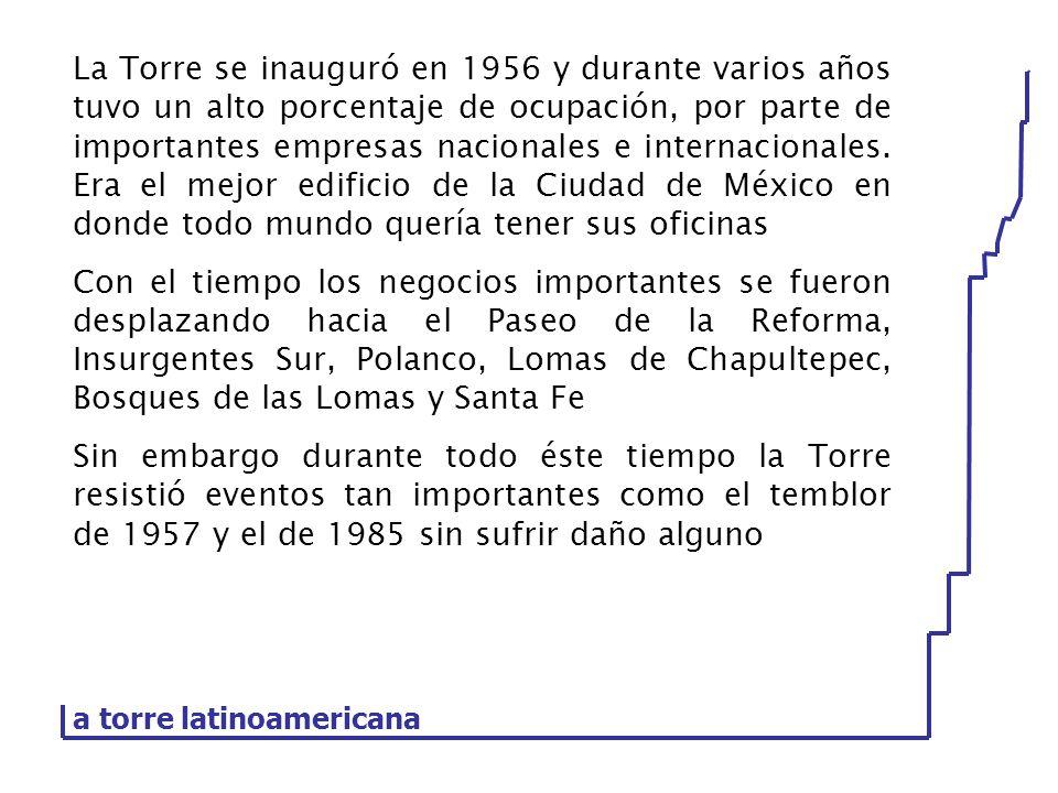 a torre latinoamericana La Torre se inauguró en 1956 y durante varios años tuvo un alto porcentaje de ocupación, por parte de importantes empresas nac
