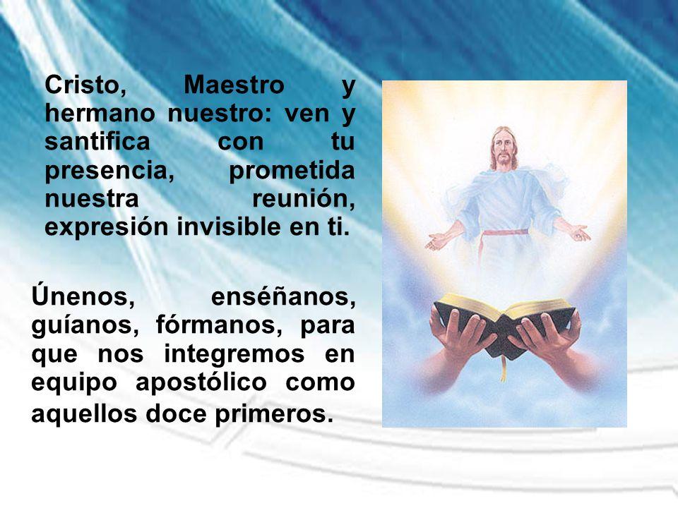 Cristo, Maestro y hermano nuestro: ven y santifica con tu presencia, prometida nuestra reunión, expresión invisible en ti. Únenos, enséñanos, guíanos,