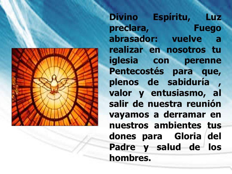 Divino Espíritu, Luz preclara, Fuego abrasador: vuelve a realizar en nosotros tu iglesia con perenne Pentecostés para que, plenos de sabiduría, valor