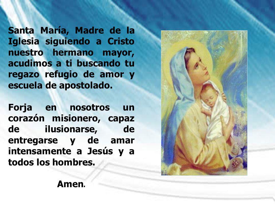 Santa María, Madre de la Iglesia siguiendo a Cristo nuestro hermano mayor, acudimos a ti buscando tu regazo refugio de amor y escuela de apostolado. F