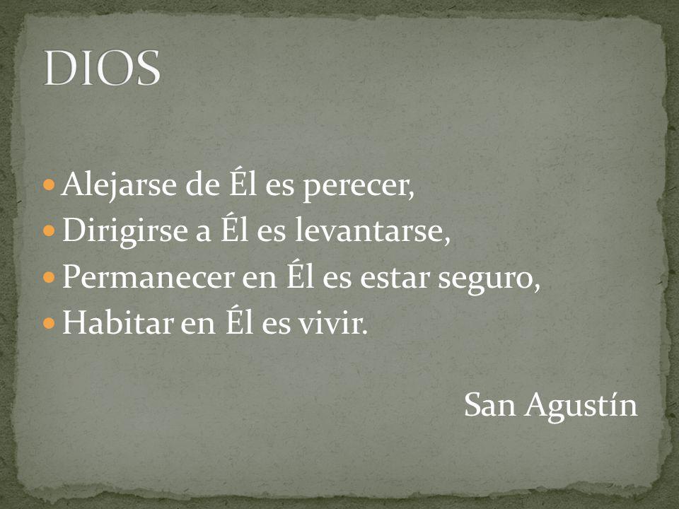 Alejarse de Él es perecer, Dirigirse a Él es levantarse, Permanecer en Él es estar seguro, Habitar en Él es vivir. San Agustín
