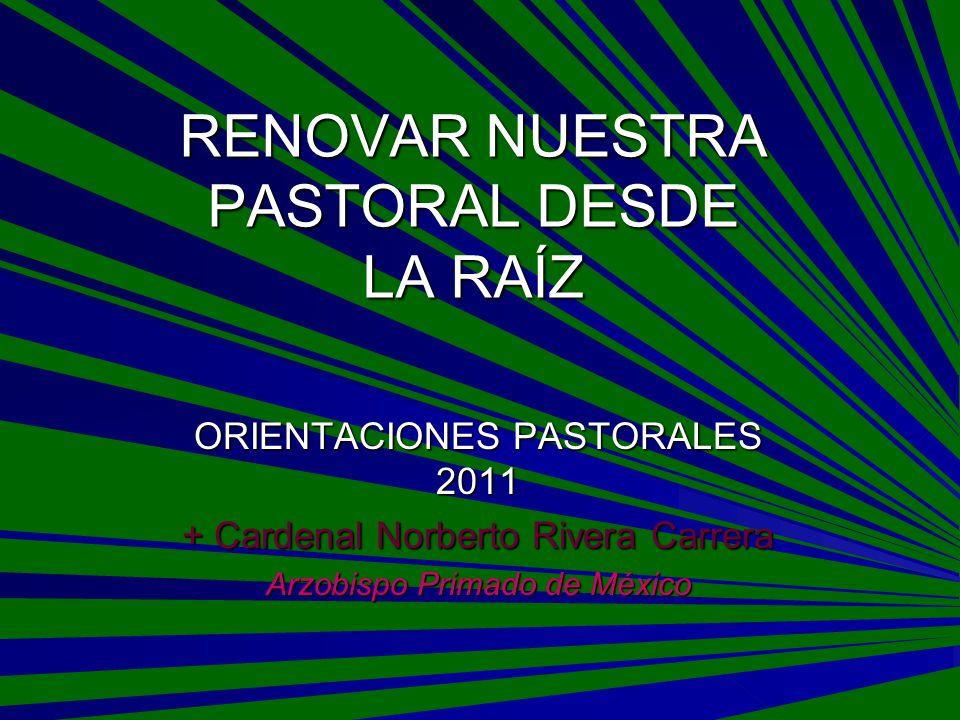RENOVAR NUESTRA PASTORAL DESDE LA RAÍZ ORIENTACIONES PASTORALES 2011 + Cardenal Norberto Rivera Carrera Arzobispo Primado de México